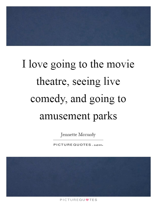 I love going to the movie theatre, seeing live comedy, and going to amusement parks Picture Quote #1