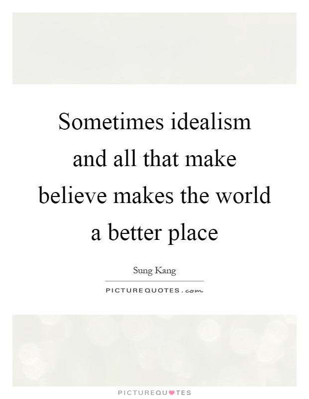 Sometimes idealism and all that make believe makes the world a better place Picture Quote #1