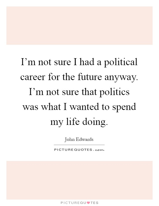 I'm not sure I had a political career for the future anyway. I'm not sure that politics was what I wanted to spend my life doing Picture Quote #1