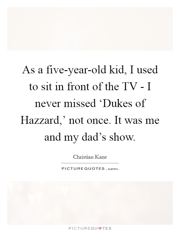 As a five-year-old kid, I used to sit in front of the TV - I never missed 'Dukes of Hazzard,' not once. It was me and my dad's show Picture Quote #1
