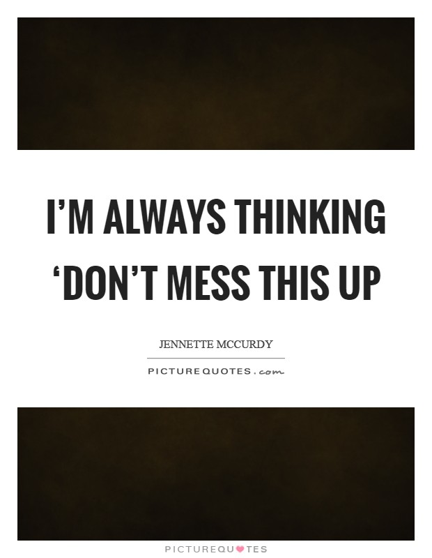 I'm always thinking 'Don't mess this up Picture Quote #1