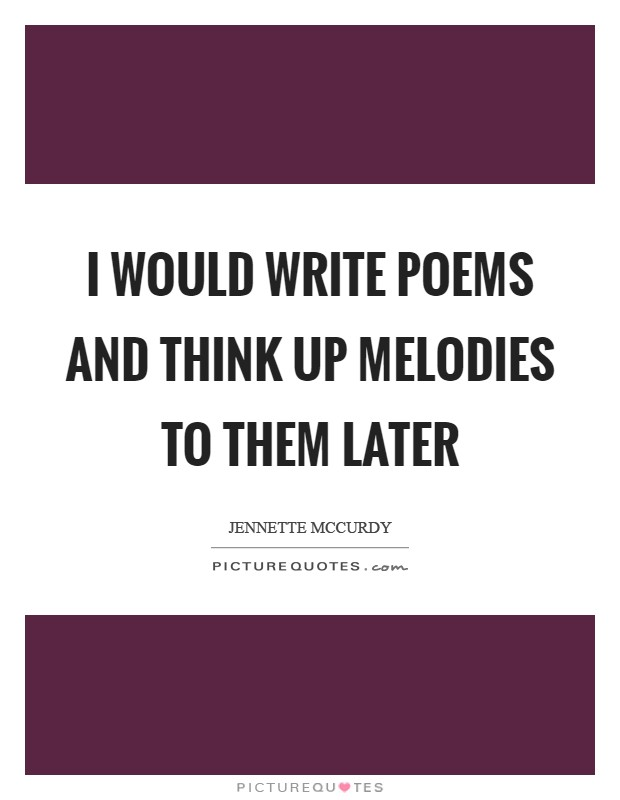 I would write poems and think up melodies to them later Picture Quote #1