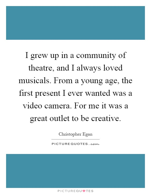 I grew up in a community of theatre, and I always loved musicals. From a young age, the first present I ever wanted was a video camera. For me it was a great outlet to be creative Picture Quote #1