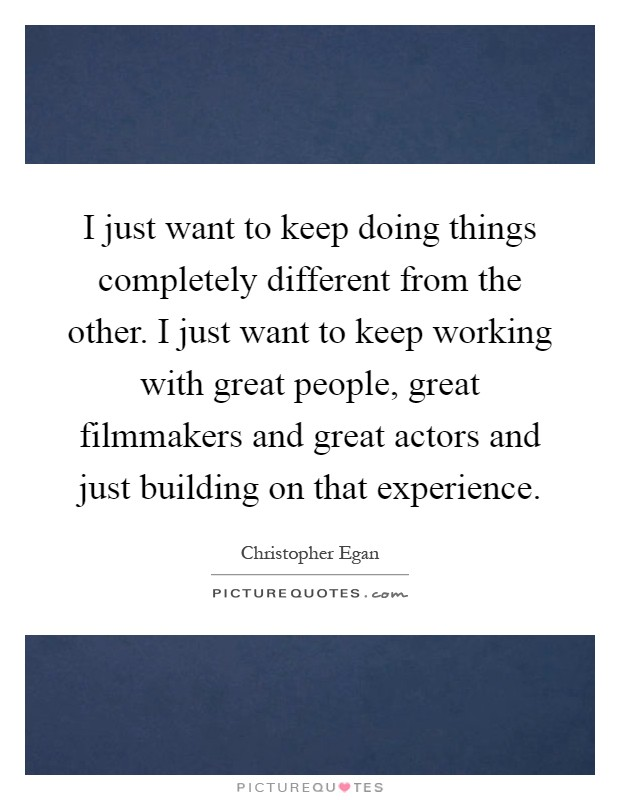 I just want to keep doing things completely different from the other. I just want to keep working with great people, great filmmakers and great actors and just building on that experience Picture Quote #1