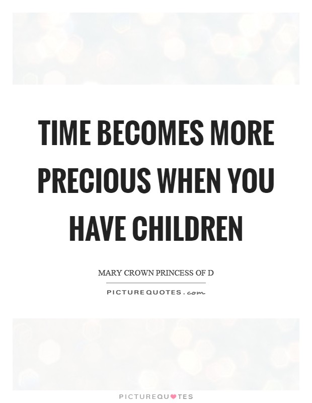 Time becomes more precious when you have children Picture Quote #1