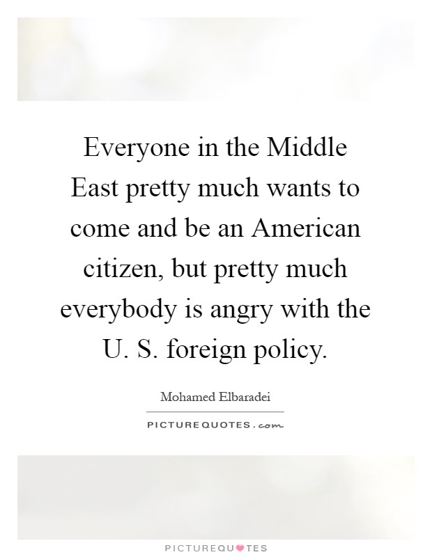Everyone in the Middle East pretty much wants to come and be an American citizen, but pretty much everybody is angry with the U. S. foreign policy Picture Quote #1