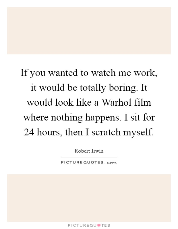 If you wanted to watch me work, it would be totally boring. It would look like a Warhol film where nothing happens. I sit for 24 hours, then I scratch myself Picture Quote #1