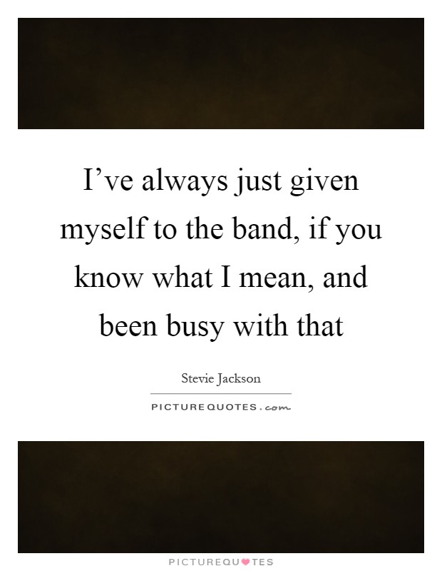 I've always just given myself to the band, if you know what I mean, and been busy with that Picture Quote #1