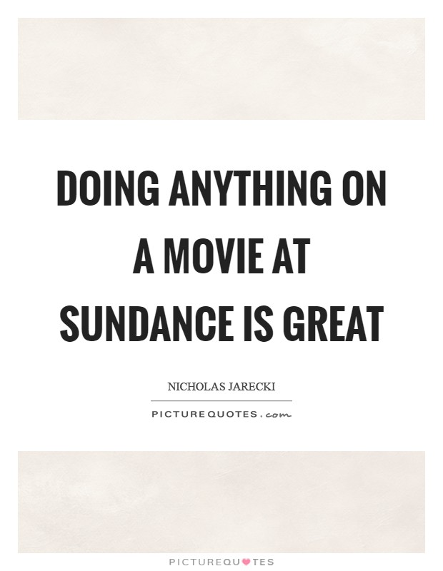 Doing anything on a movie at Sundance is great Picture Quote #1