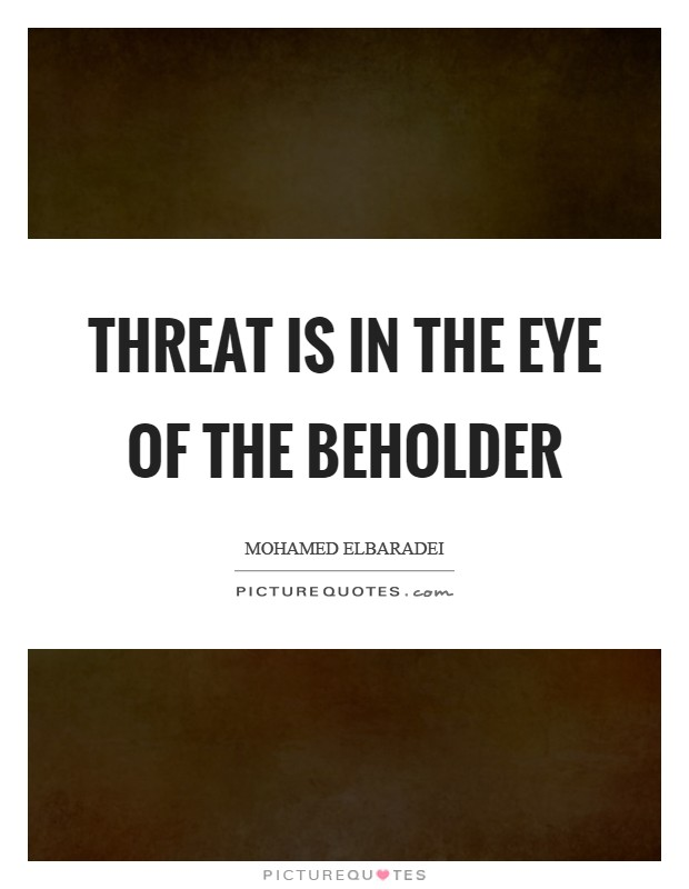 Threat is in the eye of the beholder Picture Quote #1