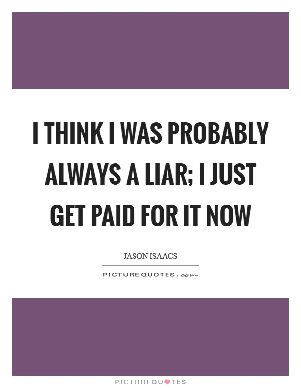 I think I was probably always a liar; I just get paid for it now Picture Quote #1