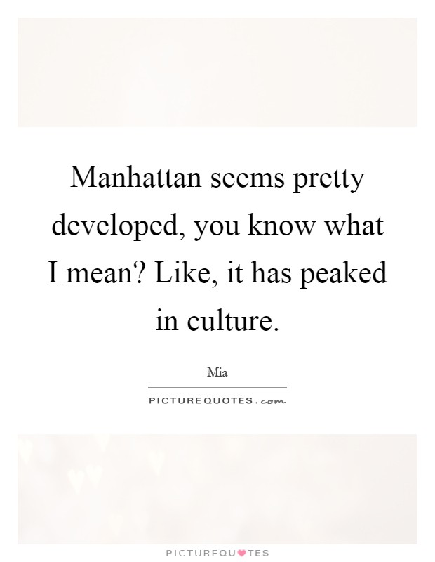 Manhattan seems pretty developed, you know what I mean? Like, it has peaked in culture Picture Quote #1