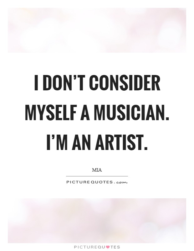 I don't consider myself a musician. I'm an artist Picture Quote #1