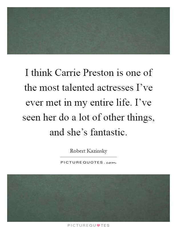 I think Carrie Preston is one of the most talented actresses I've ever met in my entire life. I've seen her do a lot of other things, and she's fantastic Picture Quote #1