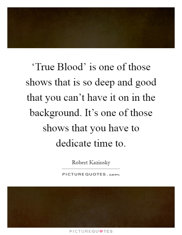 'True Blood' is one of those shows that is so deep and good that you can't have it on in the background. It's one of those shows that you have to dedicate time to Picture Quote #1