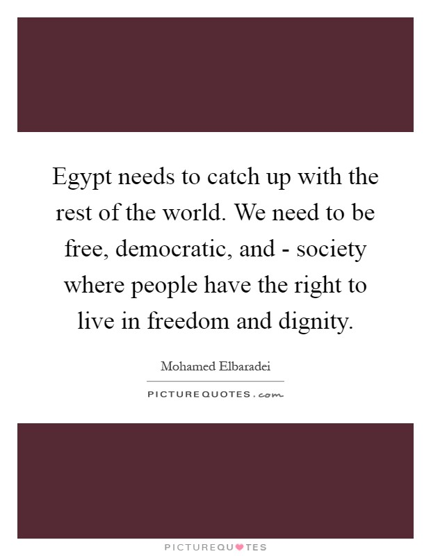 Egypt needs to catch up with the rest of the world. We need to be free, democratic, and - society where people have the right to live in freedom and dignity Picture Quote #1