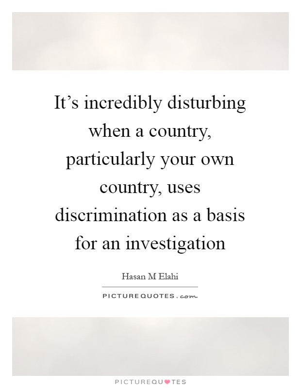 It's incredibly disturbing when a country, particularly your own country, uses discrimination as a basis for an investigation Picture Quote #1