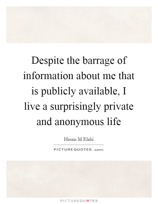 Despite the barrage of information about me that is publicly available, I live a surprisingly private and anonymous life Picture Quote #1