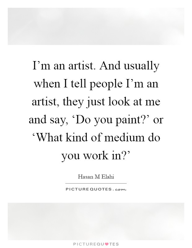 I'm an artist. And usually when I tell people I'm an artist, they just look at me and say, 'Do you paint?' or 'What kind of medium do you work in?' Picture Quote #1