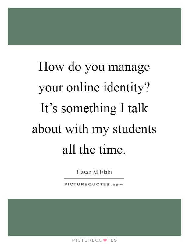 How do you manage your online identity? It's something I talk about with my students all the time Picture Quote #1