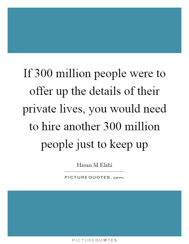 If 300 million people were to offer up the details of their private lives, you would need to hire another 300 million people just to keep up Picture Quote #1
