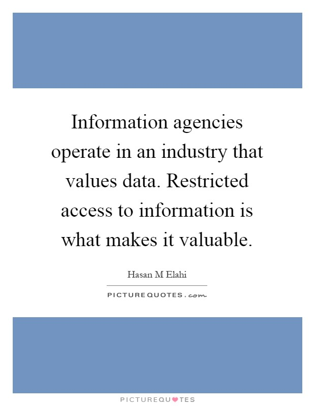 Information agencies operate in an industry that values data. Restricted access to information is what makes it valuable Picture Quote #1