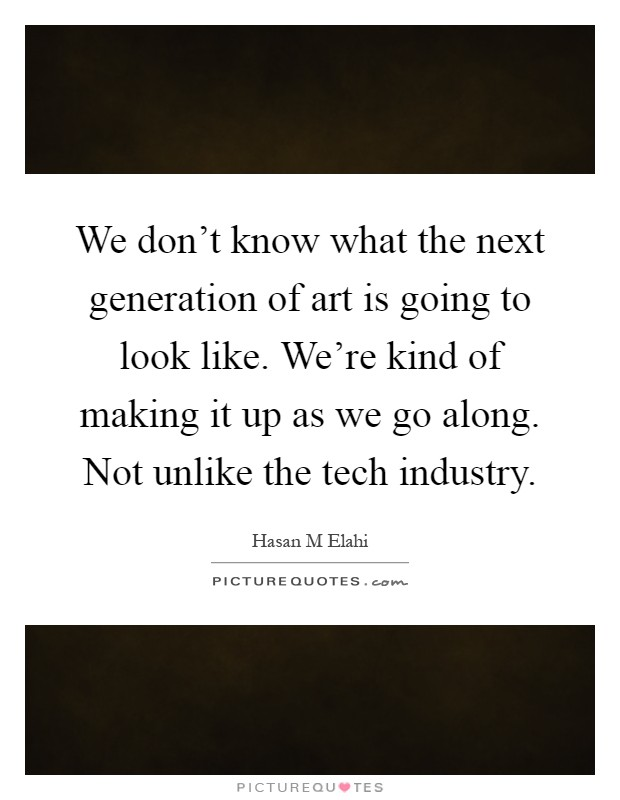 We don't know what the next generation of art is going to look like. We're kind of making it up as we go along. Not unlike the tech industry Picture Quote #1