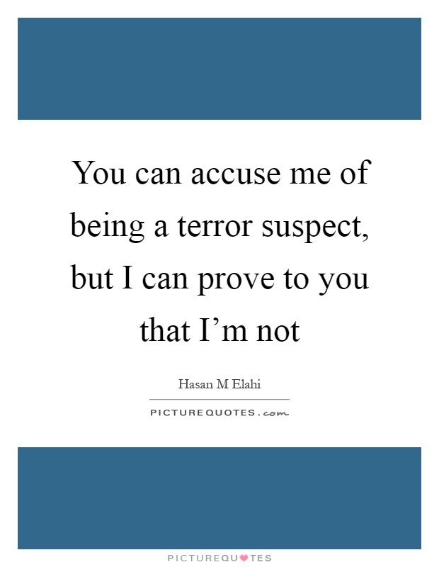 You can accuse me of being a terror suspect, but I can prove to you that I'm not Picture Quote #1