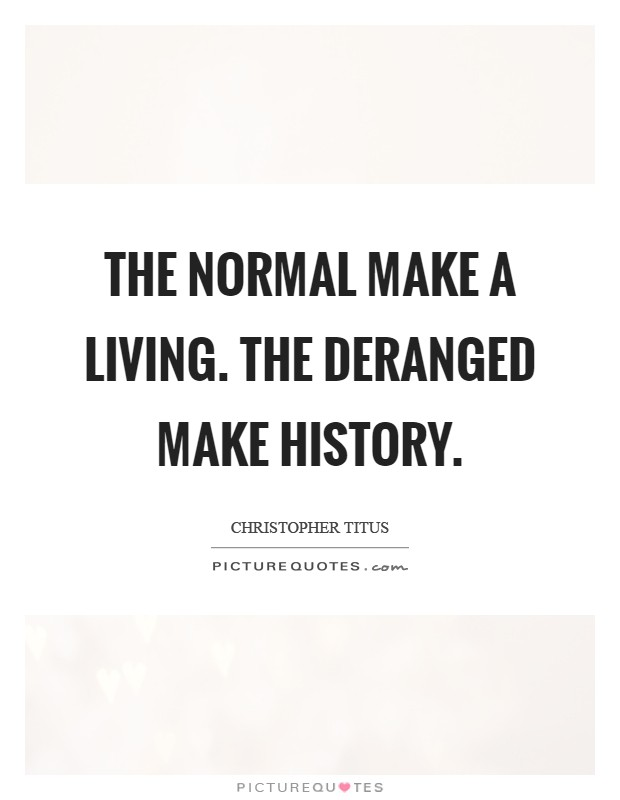 The normal make a living. The deranged make history Picture Quote #1