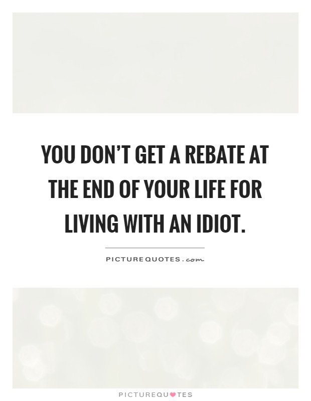 You don't get a rebate at the end of your life for living with an idiot Picture Quote #1