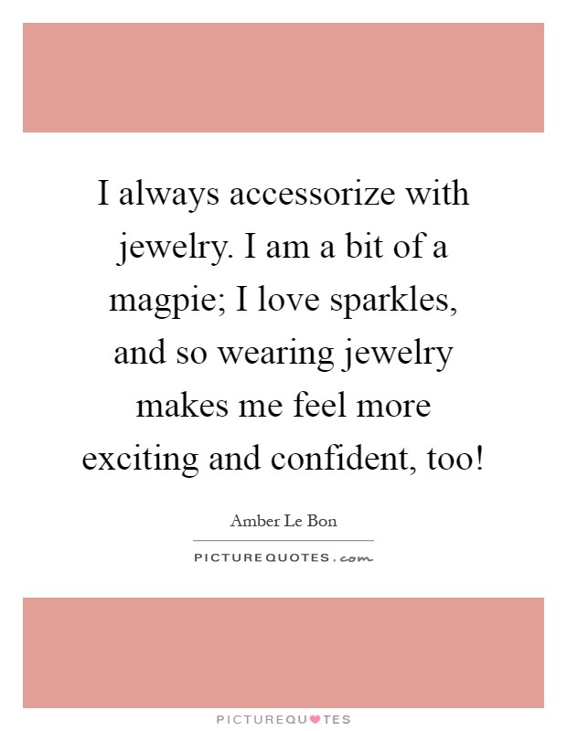 I always accessorize with jewelry. I am a bit of a magpie; I love sparkles, and so wearing jewelry makes me feel more exciting and confident, too! Picture Quote #1