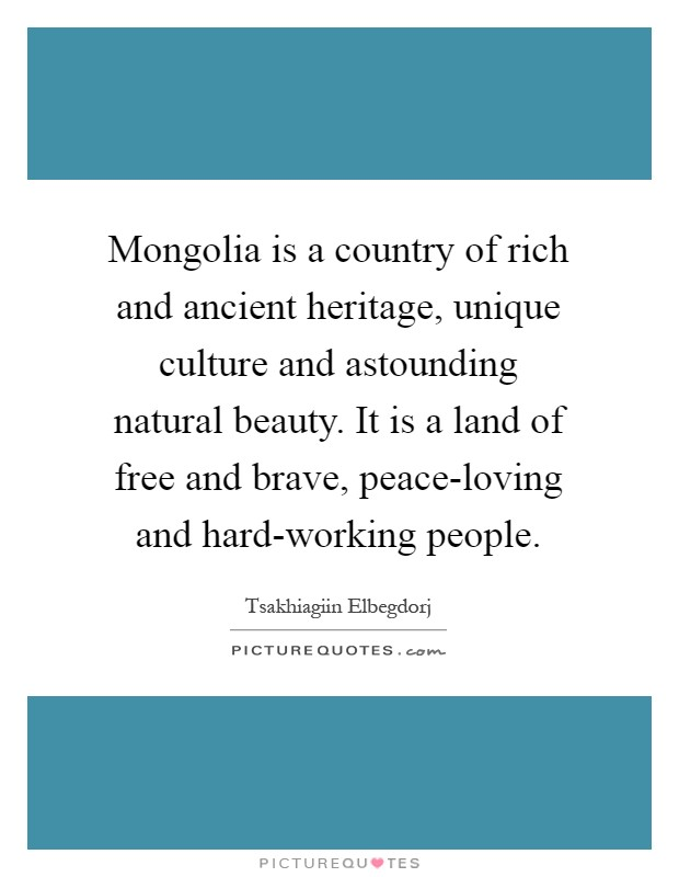 Mongolia is a country of rich and ancient heritage, unique culture and astounding natural beauty. It is a land of free and brave, peace-loving and hard-working people Picture Quote #1