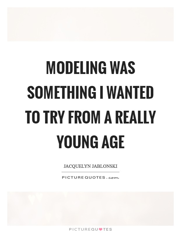 Modeling was something I wanted to try from a really young age Picture Quote #1