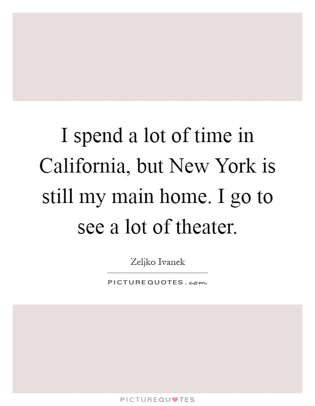 I spend a lot of time in California, but New York is still my main home. I go to see a lot of theater Picture Quote #1