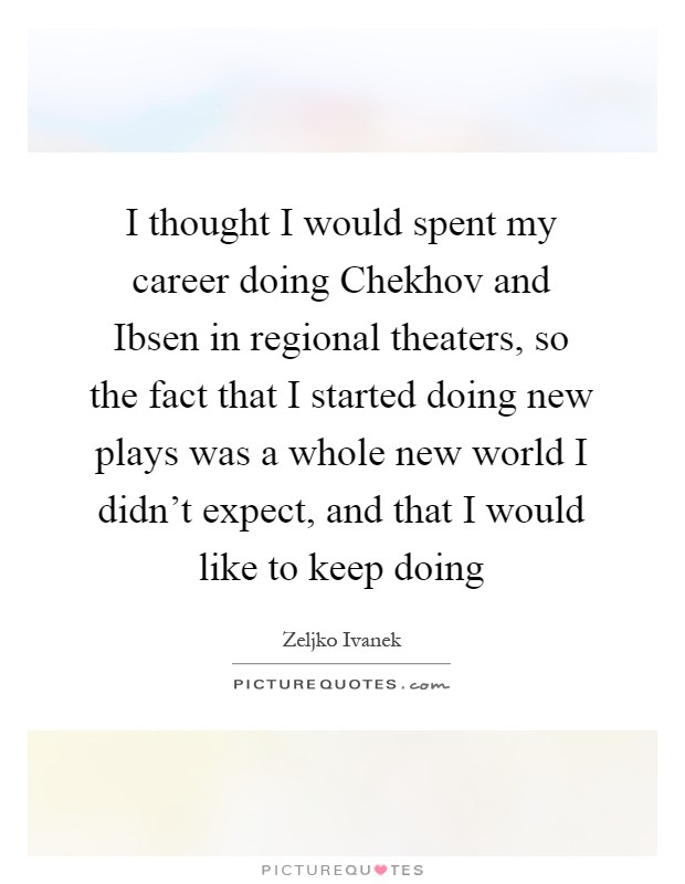 I thought I would spent my career doing Chekhov and Ibsen in regional theaters, so the fact that I started doing new plays was a whole new world I didn't expect, and that I would like to keep doing Picture Quote #1
