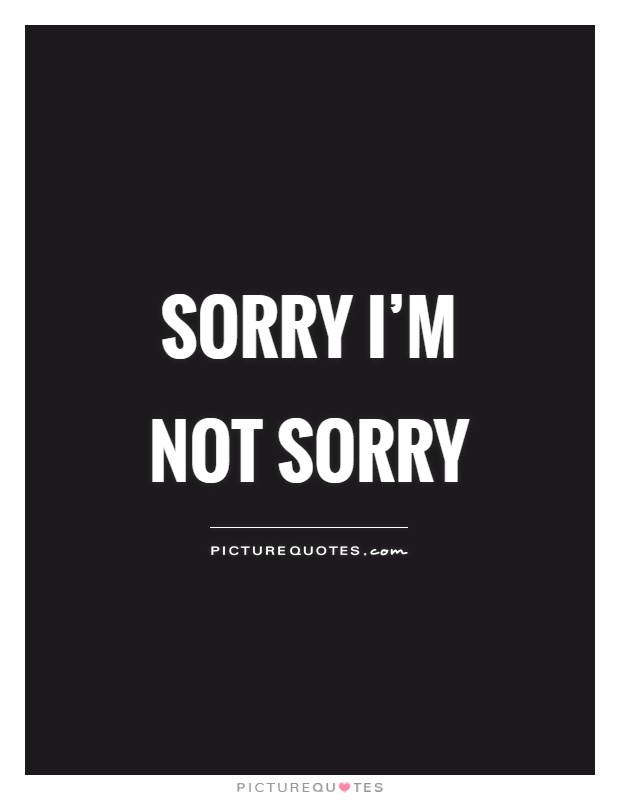 Sorry I'm not sorry Picture Quote #1