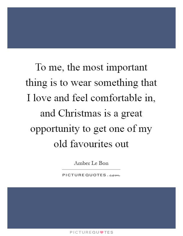 To me, the most important thing is to wear something that I love and feel comfortable in, and Christmas is a great opportunity to get one of my old favourites out Picture Quote #1