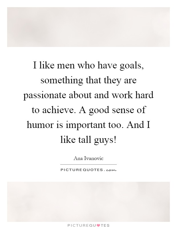 I like men who have goals, something that they are passionate about and work hard to achieve. A good sense of humor is important too. And I like tall guys! Picture Quote #1