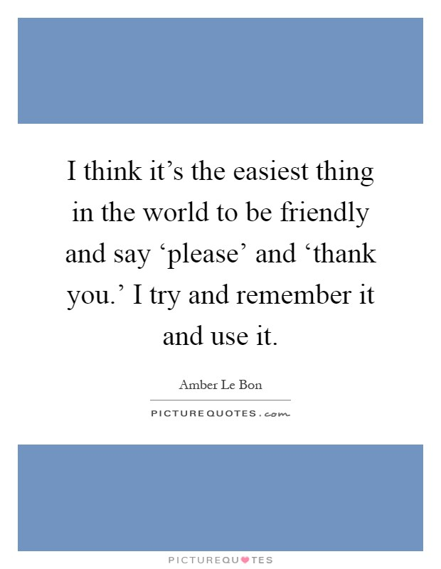 I think it's the easiest thing in the world to be friendly and say 'please' and 'thank you.' I try and remember it and use it Picture Quote #1