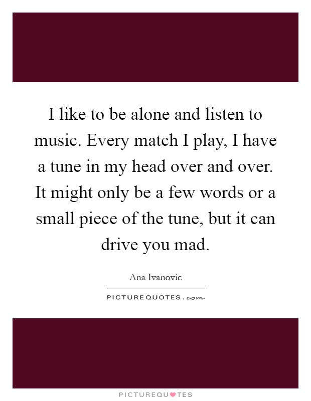 I like to be alone and listen to music. Every match I play, I have a tune in my head over and over. It might only be a few words or a small piece of the tune, but it can drive you mad Picture Quote #1