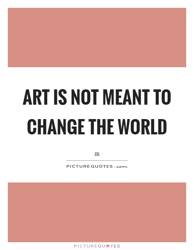 Art is not meant to change the world Picture Quote #1