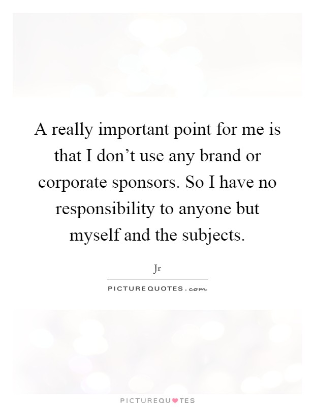 A really important point for me is that I don't use any brand or corporate sponsors. So I have no responsibility to anyone but myself and the subjects Picture Quote #1