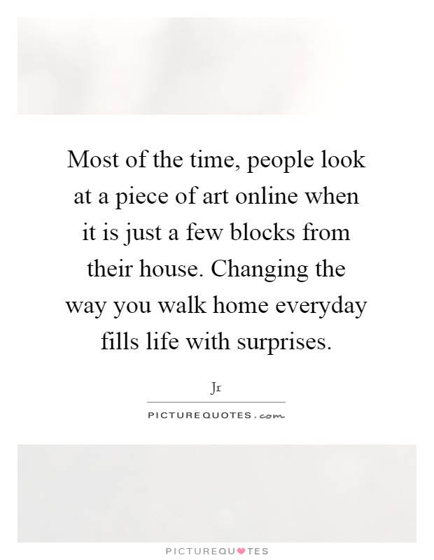 Most of the time, people look at a piece of art online when it is just a few blocks from their house. Changing the way you walk home everyday fills life with surprises Picture Quote #1
