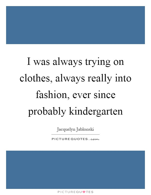 I was always trying on clothes, always really into fashion, ever since probably kindergarten Picture Quote #1