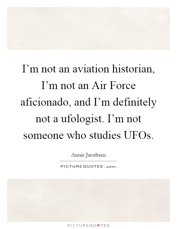 I'm not an aviation historian, I'm not an Air Force aficionado, and I'm definitely not a ufologist. I'm not someone who studies UFOs Picture Quote #1