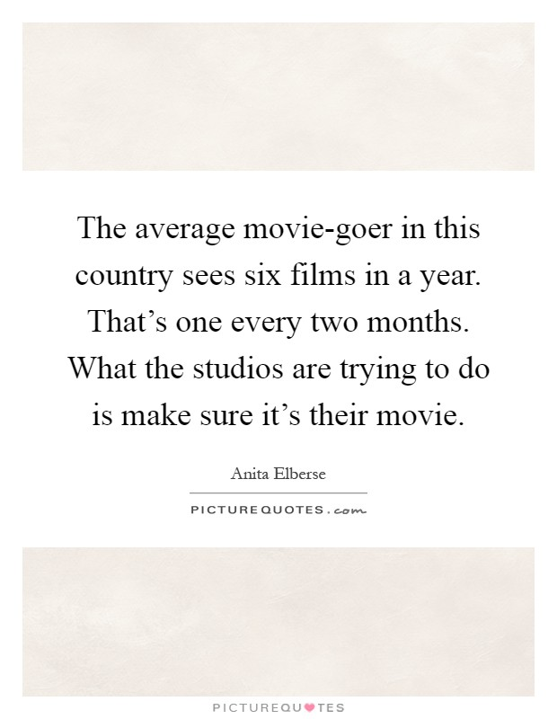The average movie-goer in this country sees six films in a year. That's one every two months. What the studios are trying to do is make sure it's their movie Picture Quote #1