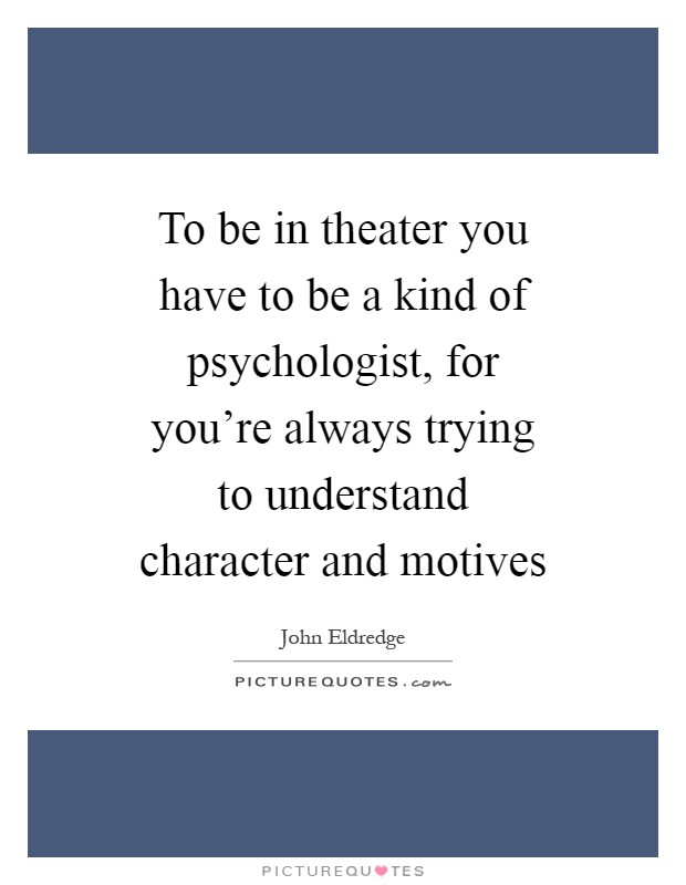 To be in theater you have to be a kind of psychologist, for you're always trying to understand character and motives Picture Quote #1