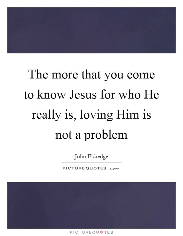 The more that you come to know Jesus for who He really is, loving Him is not a problem Picture Quote #1
