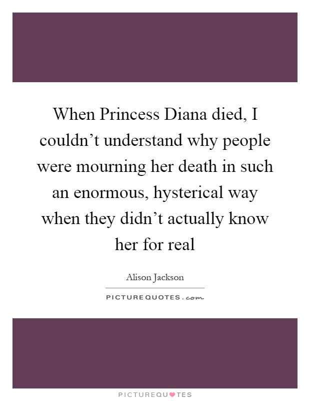 When Princess Diana died, I couldn't understand why people were mourning her death in such an enormous, hysterical way when they didn't actually know her for real Picture Quote #1