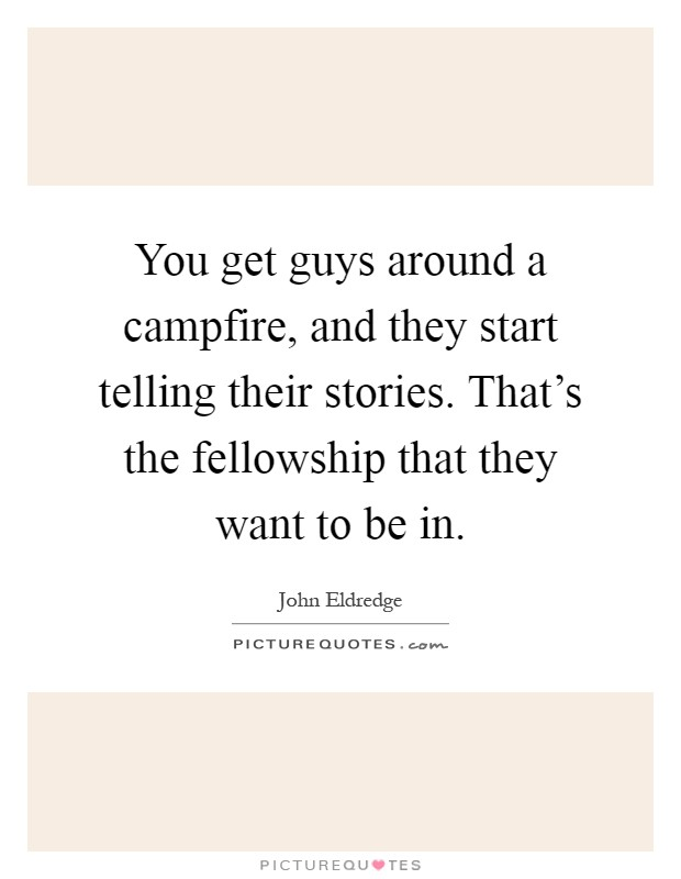 You get guys around a campfire, and they start telling their stories. That's the fellowship that they want to be in Picture Quote #1